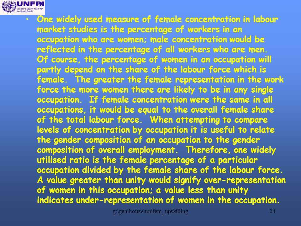 g:\gen\house\unifem_upskilling24 One widely used measure of female concentration in labour market studies is the percentage of workers in an occupation who are women; male concentration would be reflected in the percentage of all workers who are men.