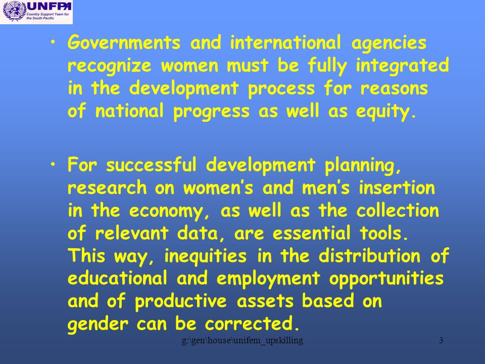 g:\gen\house\unifem_upskilling3 Governments and international agencies recognize women must be fully integrated in the development process for reasons of national progress as well as equity.