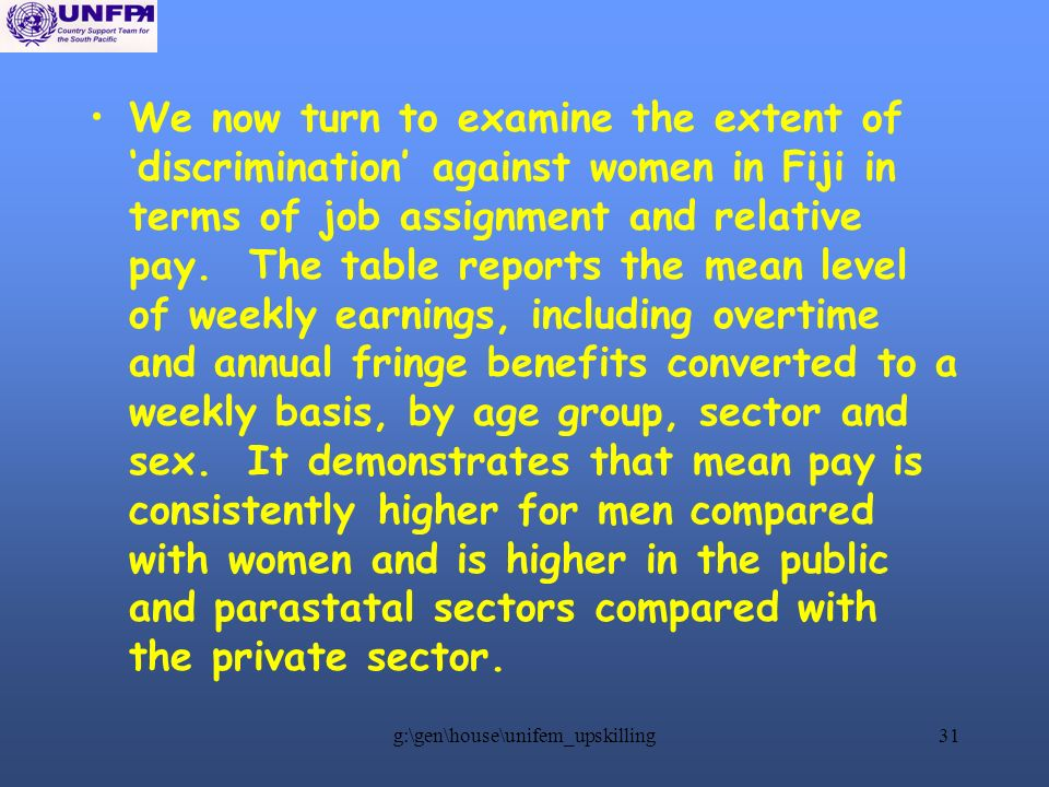 g:\gen\house\unifem_upskilling31 We now turn to examine the extent of discrimination against women in Fiji in terms of job assignment and relative pay.