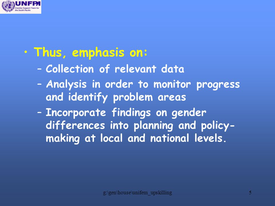 g:\gen\house\unifem_upskilling5 Thus, emphasis on: –Collection of relevant data –Analysis in order to monitor progress and identify problem areas –Incorporate findings on gender differences into planning and policy- making at local and national levels.