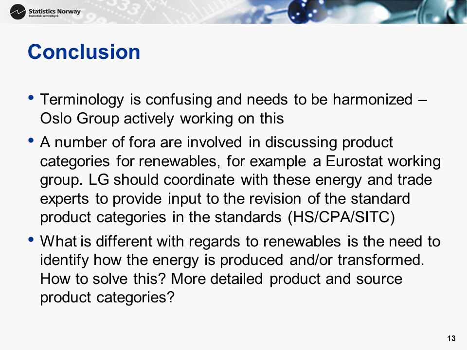13 Conclusion Terminology is confusing and needs to be harmonized – Oslo Group actively working on this A number of fora are involved in discussing product categories for renewables, for example a Eurostat working group.
