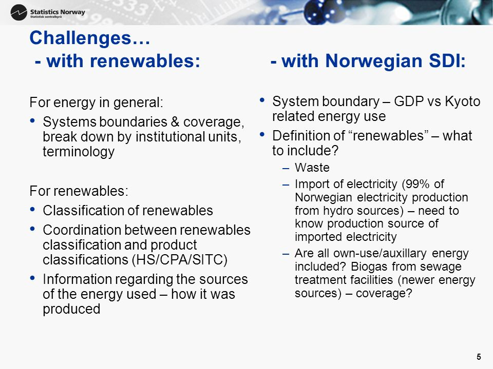 5 Challenges… - with renewables: - with Norwegian SDI: For energy in general: Systems boundaries & coverage, break down by institutional units, terminology For renewables: Classification of renewables Coordination between renewables classification and product classifications (HS/CPA/SITC) Information regarding the sources of the energy used – how it was produced System boundary – GDP vs Kyoto related energy use Definition of renewables – what to include.
