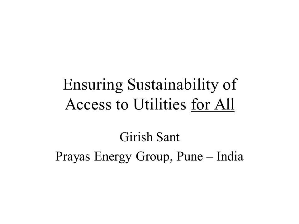 Ensuring Sustainability of Access to Utilities for All Girish Sant Prayas Energy Group, Pune – India