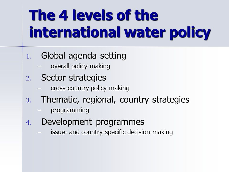 Identification of the water policy process at the international level Identification of the water policy process at the international level Make use of nested matrices, derived from the LogFrame approach, to relate the objectives of each levels of the EUWI Make use of nested matrices, derived from the LogFrame approach, to relate the objectives of each levels of the EUWI Assign a score to each objective of a EUWI level, depending on the expected ability to attain the objectives of the higher level Assign a score to each objective of a EUWI level, depending on the expected ability to attain the objectives of the higher level Calculate an Index of Consistency for each level of the EUWI policy process Calculate an Index of Consistency for each level of the EUWI policy process Assessing Policy Consistency