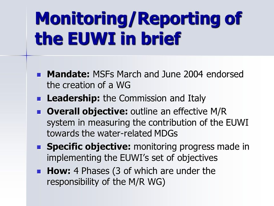 Monitoring/Reporting of the EUWI in brief Mandate: MSFs March and June 2004 endorsed the creation of a WG Mandate: MSFs March and June 2004 endorsed the creation of a WG Leadership: the Commission and Italy Leadership: the Commission and Italy Overall objective: outline an effective M/R system in measuring the contribution of the EUWI towards the water-related MDGs Overall objective: outline an effective M/R system in measuring the contribution of the EUWI towards the water-related MDGs Specific objective: monitoring progress made in implementing the EUWIs set of objectives Specific objective: monitoring progress made in implementing the EUWIs set of objectives How: 4 Phases (3 of which are under the responsibility of the M/R WG) How: 4 Phases (3 of which are under the responsibility of the M/R WG)