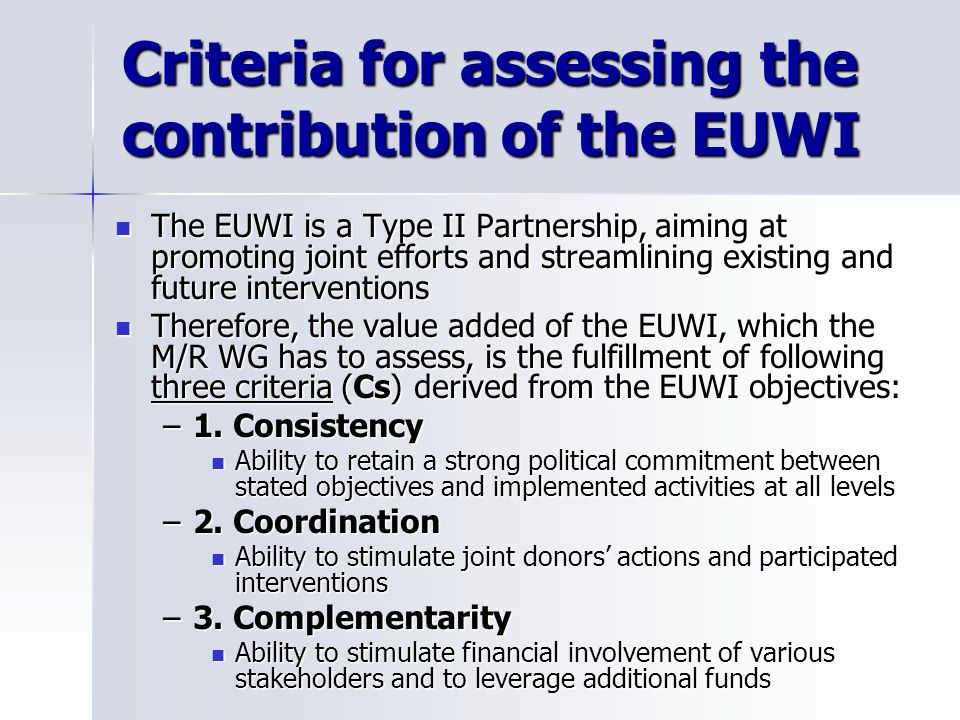 Criteria for assessing the contribution of the EUWI The EUWI is a Type II Partnership, aiming at promoting joint efforts and streamlining existing and future interventions The EUWI is a Type II Partnership, aiming at promoting joint efforts and streamlining existing and future interventions Therefore, the value added of the EUWI, which the M/R WG has to assess, is the fulfillment of following three criteria (Cs) derived from the EUWI objectives: Therefore, the value added of the EUWI, which the M/R WG has to assess, is the fulfillment of following three criteria (Cs) derived from the EUWI objectives: –1.