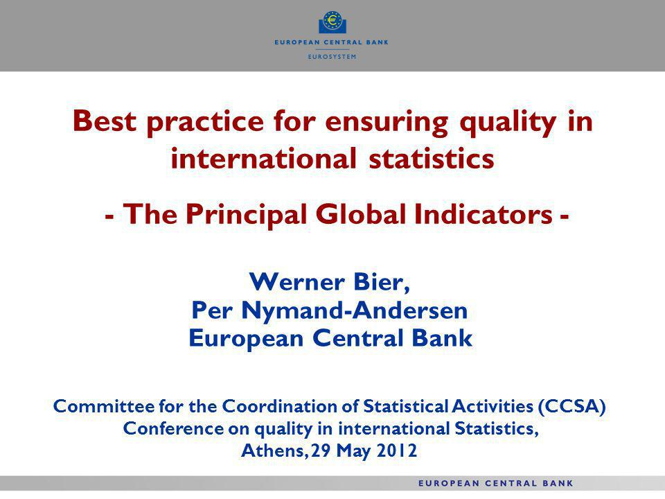 Best practice for ensuring quality in international statistics - The Principal Global Indicators - Werner Bier, Per Nymand-Andersen European Central Bank Committee for the Coordination of Statistical Activities (CCSA) Conference on quality in international Statistics, Athens, 29 May 2012