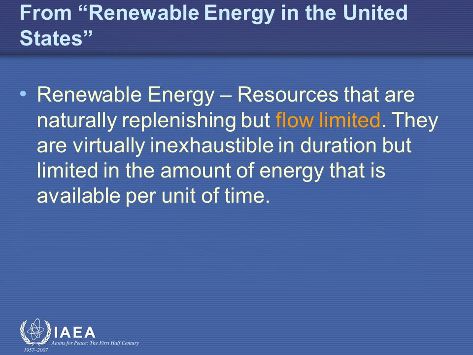 From Renewable Energy in the United States Renewable Energy – Resources that are naturally replenishing but flow limited.