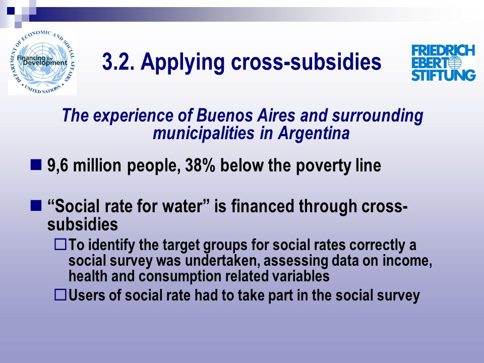 The experience of Buenos Aires and surrounding municipalities in Argentina 9,6 million people, 38% below the poverty line Social rate for water is financed through cross- subsidies To identify the target groups for social rates correctly a social survey was undertaken, assessing data on income, health and consumption related variables Users of social rate had to take part in the social survey 3.2.