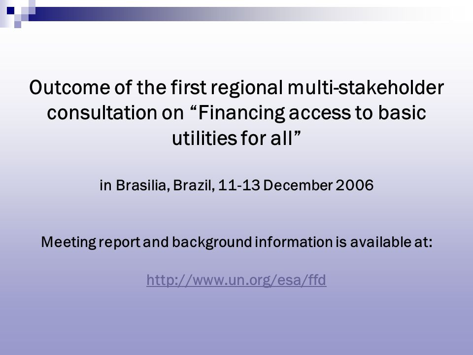 Outcome of the first regional multi-stakeholder consultation on Financing access to basic utilities for all in Brasilia, Brazil, December 2006 Meeting report and background information is available at: