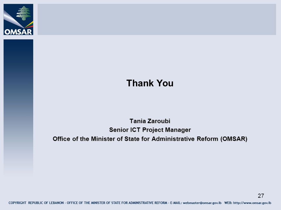 27 Thank You Tania Zaroubi Senior ICT Project Manager Office of the Minister of State for Administrative Reform (OMSAR)