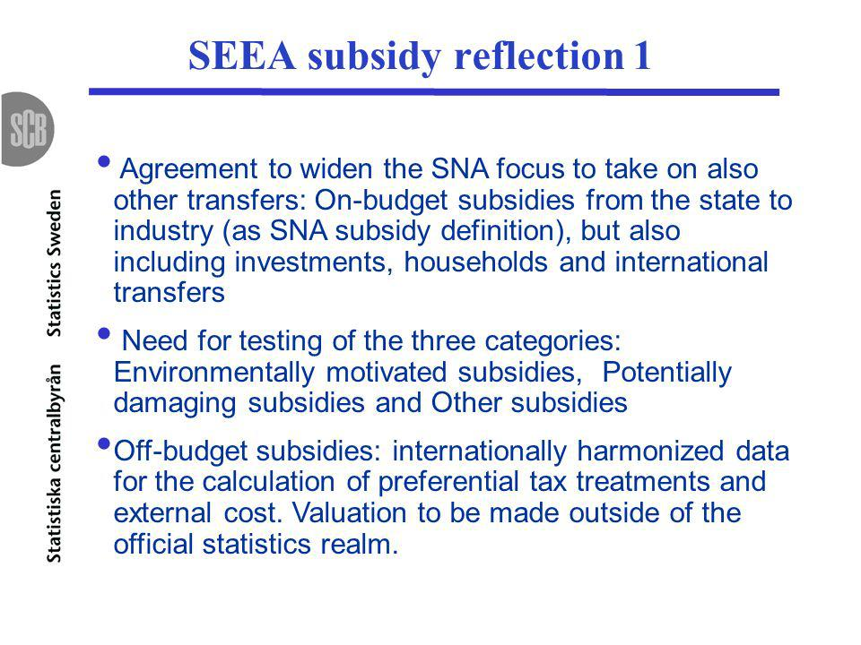 SEEA subsidy reflection 1 Agreement to widen the SNA focus to take on also other transfers: On-budget subsidies from the state to industry (as SNA subsidy definition), but also including investments, households and international transfers Need for testing of the three categories: Environmentally motivated subsidies, Potentially damaging subsidies and Other subsidies Off-budget subsidies: internationally harmonized data for the calculation of preferential tax treatments and external cost.
