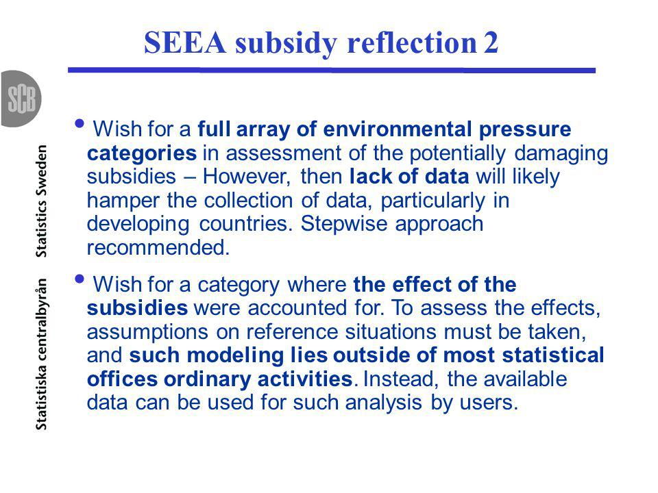 SEEA subsidy reflection 2 Wish for a full array of environmental pressure categories in assessment of the potentially damaging subsidies – However, then lack of data will likely hamper the collection of data, particularly in developing countries.