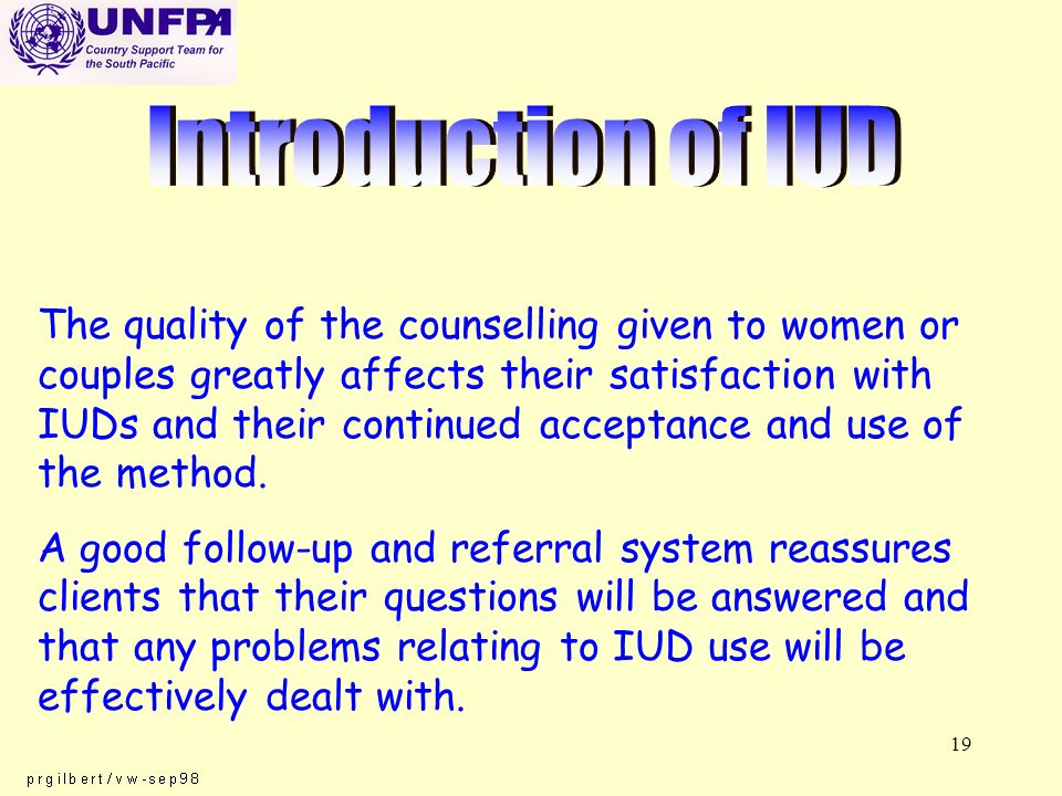 19 The quality of the counselling given to women or couples greatly affects their satisfaction with IUDs and their continued acceptance and use of the method.