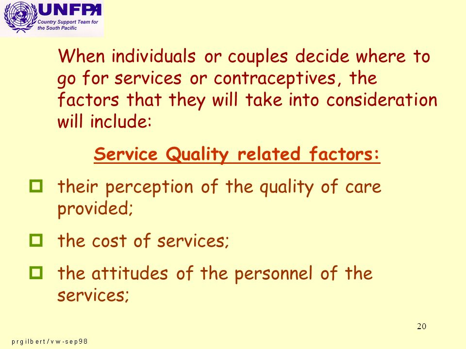 20 When individuals or couples decide where to go for services or contraceptives, the factors that they will take into consideration will include: Service Quality related factors: ptheir perception of the quality of care provided; pthe cost of services; pthe attitudes of the personnel of the services;