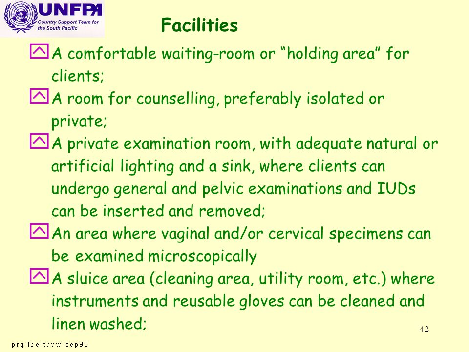 42 Facilities y A comfortable waiting-room or holding area for clients; y A room for counselling, preferably isolated or private; y A private examination room, with adequate natural or artificial lighting and a sink, where clients can undergo general and pelvic examinations and IUDs can be inserted and removed; y An area where vaginal and/or cervical specimens can be examined microscopically y A sluice area (cleaning area, utility room, etc.) where instruments and reusable gloves can be cleaned and linen washed;