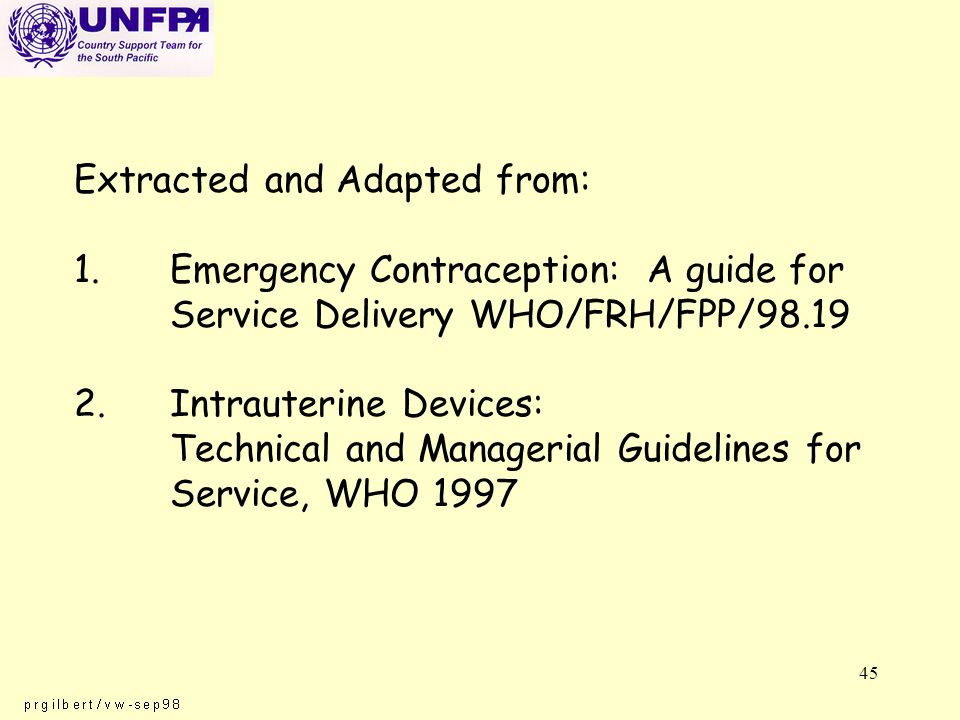 45 Extracted and Adapted from: 1.Emergency Contraception: A guide for Service Delivery WHO/FRH/FPP/98.19 2.Intrauterine Devices: Technical and Managerial Guidelines for Service, WHO 1997