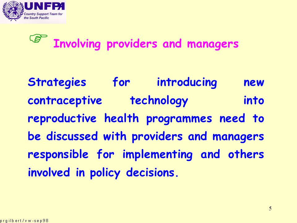 5 F Involving providers and managers Strategies for introducing new contraceptive technology into reproductive health programmes need to be discussed with providers and managers responsible for implementing and others involved in policy decisions.