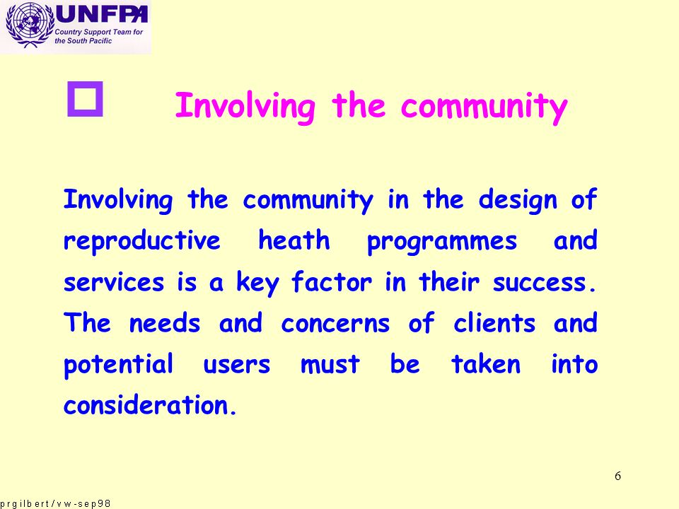 6 p Involving the community Involving the community in the design of reproductive heath programmes and services is a key factor in their success.