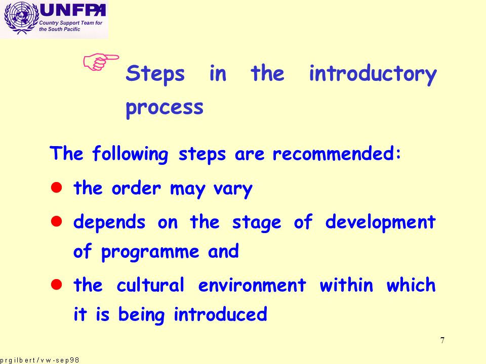 7 F Steps in the introductory process The following steps are recommended: lthe order may vary ldepends on the stage of development of programme and lthe cultural environment within which it is being introduced