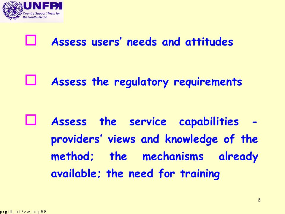 8 o Assess users needs and attitudes o Assess the regulatory requirements o Assess the service capabilities - providers views and knowledge of the method; the mechanisms already available; the need for training