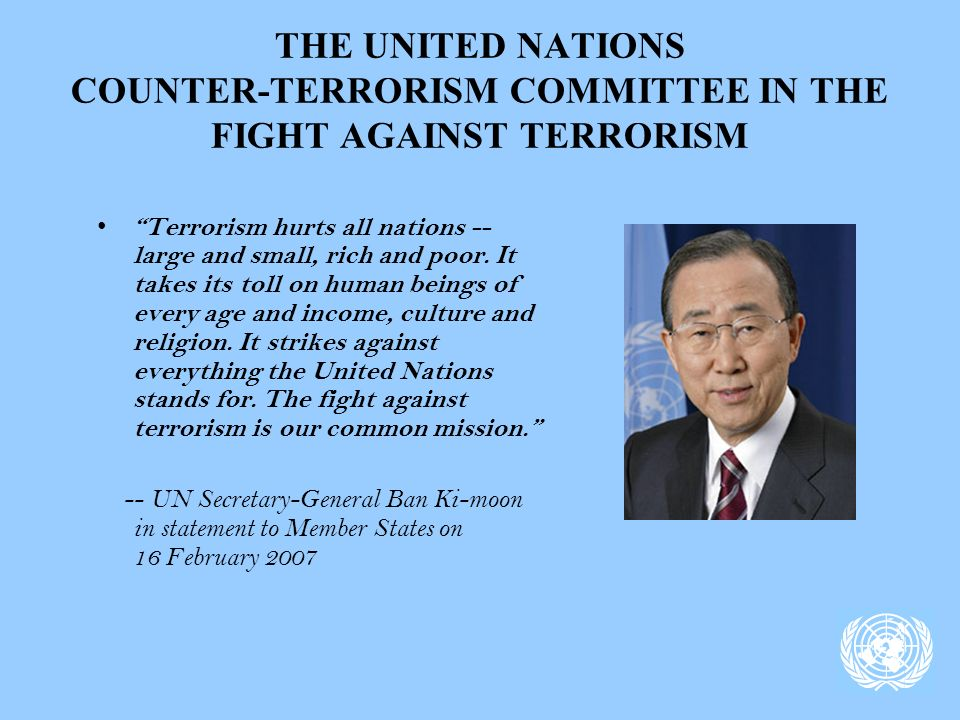 THE UNITED NATIONS COUNTER-TERRORISM COMMITTEE IN THE FIGHT AGAINST TERRORISM Terrorism hurts all nations -- large and small, rich and poor.