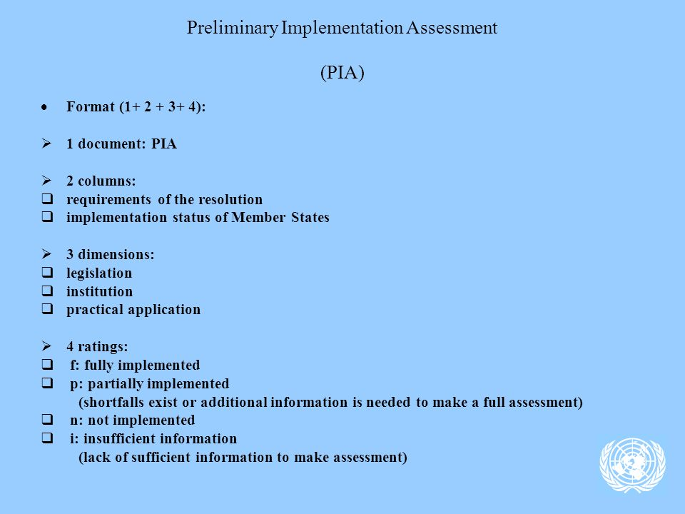 Preliminary Implementation Assessment (PIA) Format (1+ 2 + 3+ 4): 1 document: PIA 2 columns: requirements of the resolution implementation status of Member States 3 dimensions: legislation institution practical application 4 ratings: f: fully implemented p: partially implemented (shortfalls exist or additional information is needed to make a full assessment) n: not implemented i: insufficient information (lack of sufficient information to make assessment)