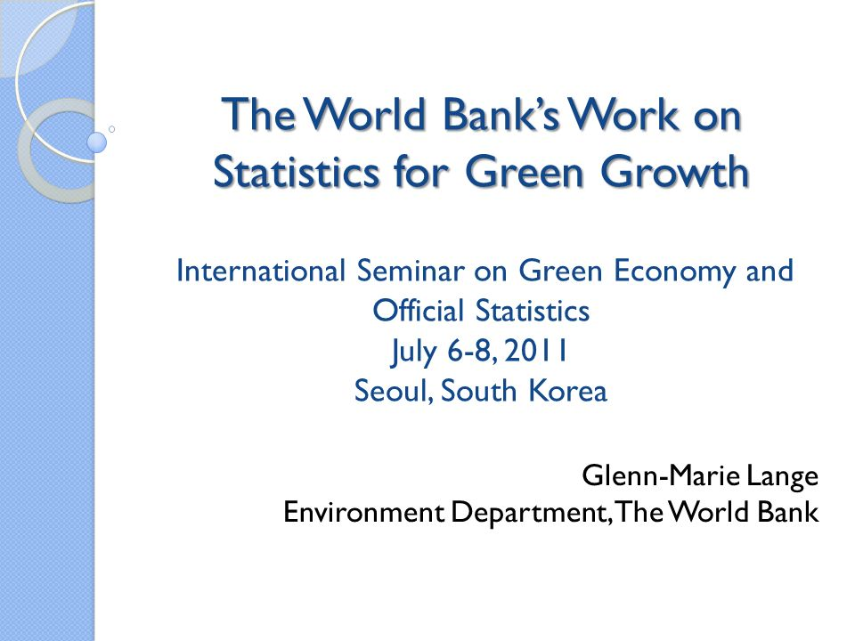 World Banks Ongoing Work on Statistics for Green Growth (1) Program on Adjusted Net Savings (or, Genuine Savings) and Comprehensive Wealth Accounting for past 15 years Work on Comprehensive Wealth rooted in concept that green growth, i.e., sustainable growth, is a process of building wealth and managing a diverse portfolio of assets: Produced capital Natural capital (subsoil assets, agr land, forests, protected areas) Human and social capital