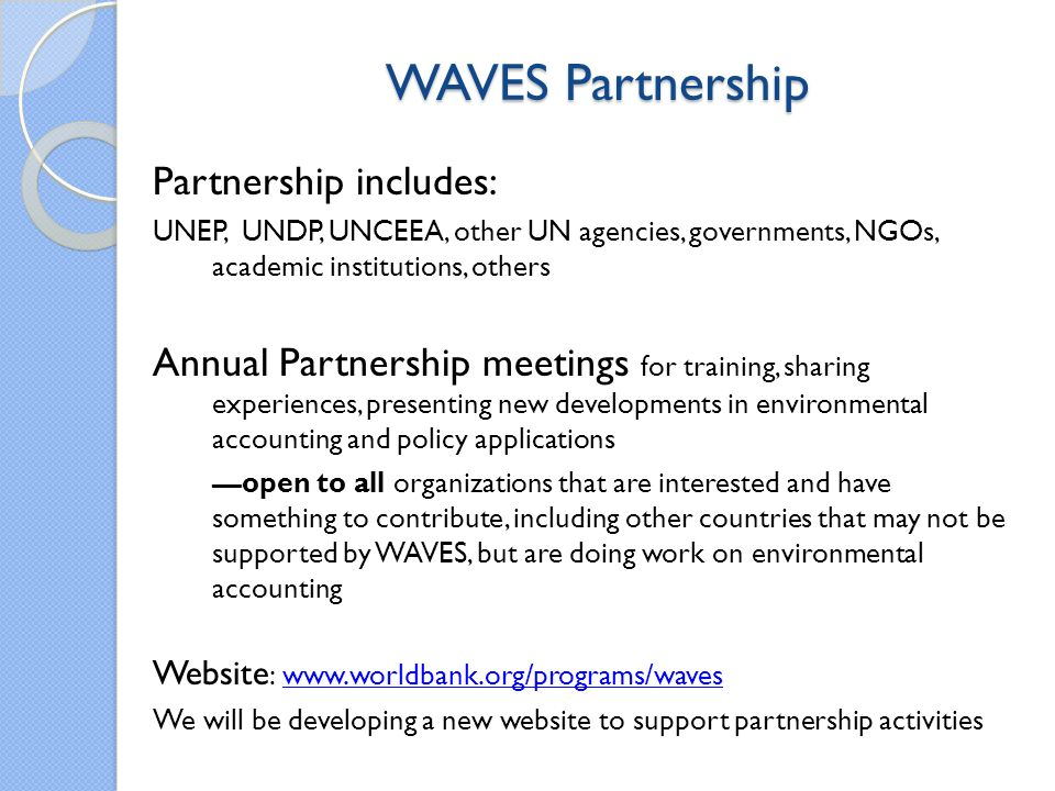 WAVES Partnership Partnership includes: UNEP, UNDP, UNCEEA, other UN agencies, governments, NGOs, academic institutions, others Annual Partnership meetings for training, sharing experiences, presenting new developments in environmental accounting and policy applications open to all organizations that are interested and have something to contribute, including other countries that may not be supported by WAVES, but are doing work on environmental accounting Website : www.worldbank.org/programs/waveswww.worldbank.org/programs/waves We will be developing a new website to support partnership activities