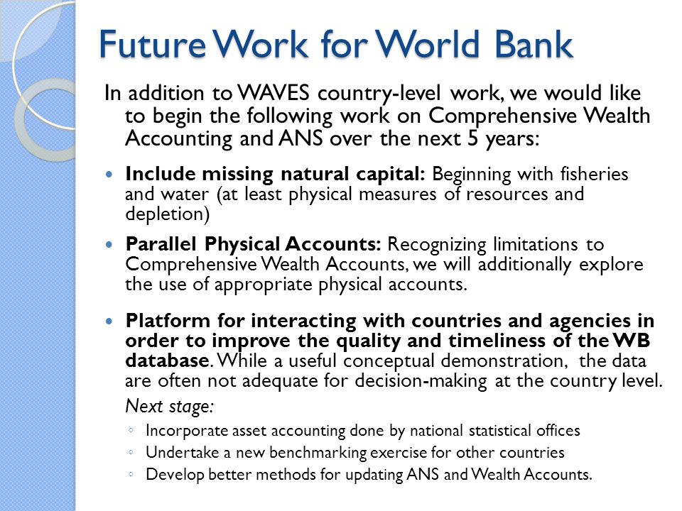 Future Work for World Bank In addition to WAVES country-level work, we would like to begin the following work on Comprehensive Wealth Accounting and ANS over the next 5 years: Include missing natural capital: Beginning with fisheries and water (at least physical measures of resources and depletion) Parallel Physical Accounts: Recognizing limitations to Comprehensive Wealth Accounts, we will additionally explore the use of appropriate physical accounts.