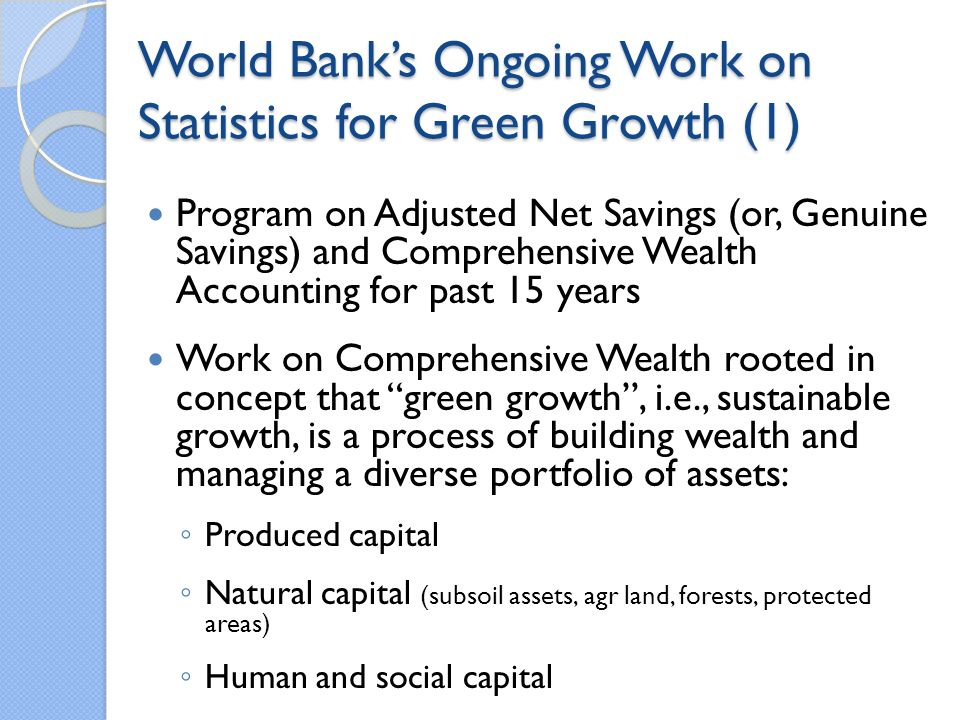 World Banks Ongoing Work on Statistics for Green Growth (2) Adjusted Net Savings (ANS) is calculated annually, available online and in annual publications Little Green Data Book (started in 2000) Adjusted Net Savings, Adjusted Net National Income World Development Indicators Resource Rents, Adjusted Net Savings, and Adjusted Net National Income