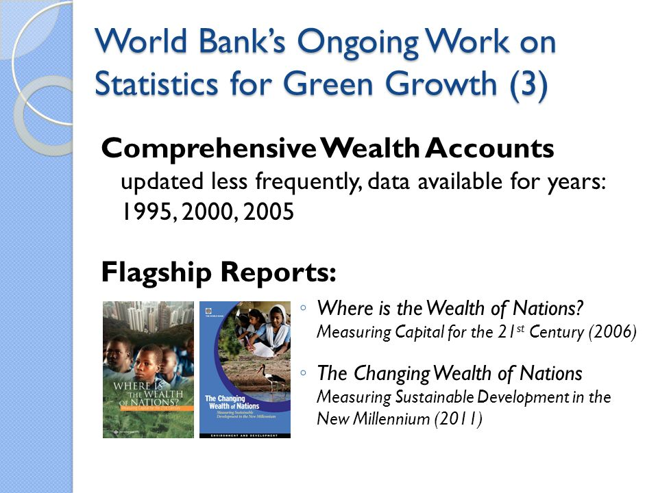 World Banks Ongoing Work on Statistics for Green Growth (3) Comprehensive Wealth Accounts updated less frequently, data available for years: 1995, 2000, 2005 Flagship Reports: Where is the Wealth of Nations.