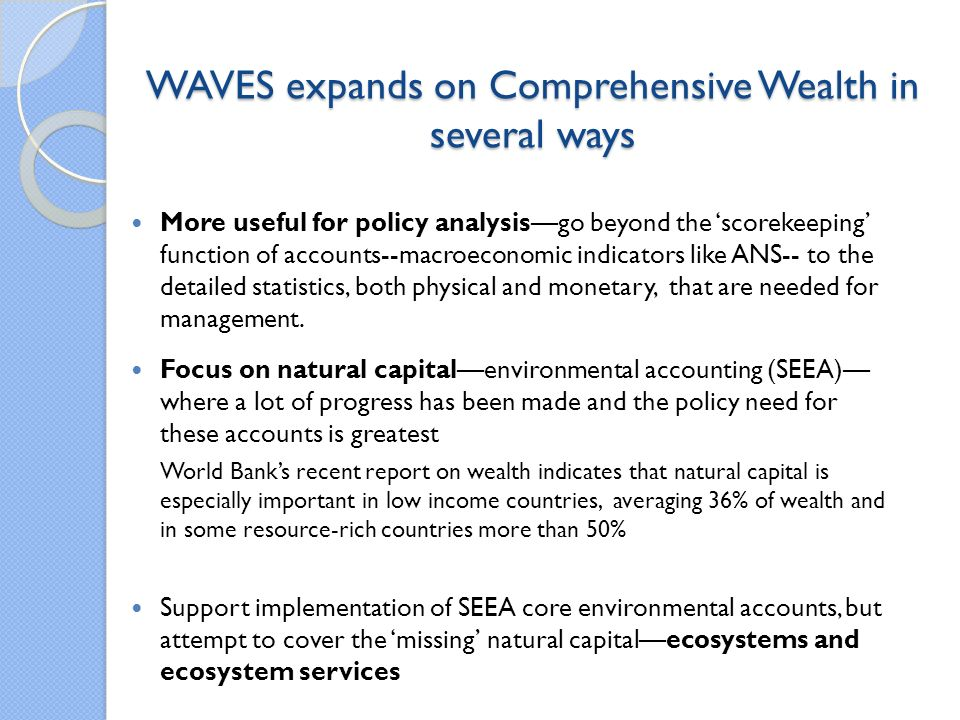 WAVES expands on Comprehensive Wealth in several ways More useful for policy analysisgo beyond the scorekeeping function of accounts--macroeconomic indicators like ANS-- to the detailed statistics, both physical and monetary, that are needed for management.