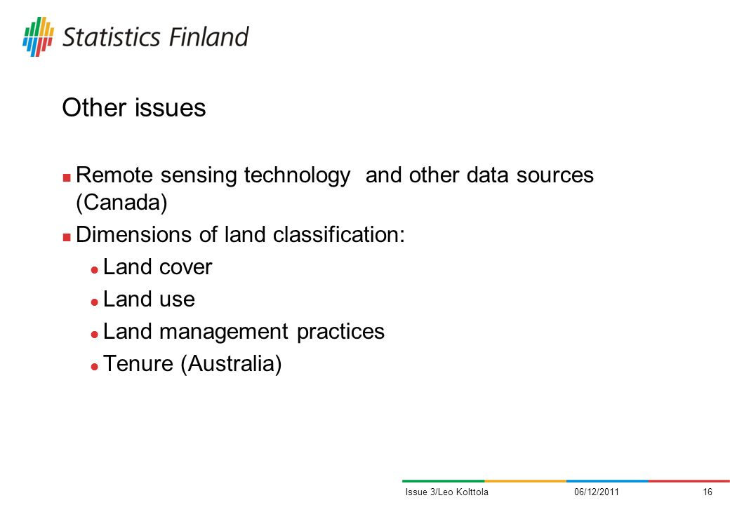 Other issues Remote sensing technology and other data sources (Canada) Dimensions of land classification: Land cover Land use Land management practices Tenure (Australia) 06/12/201116Issue 3/Leo Kolttola