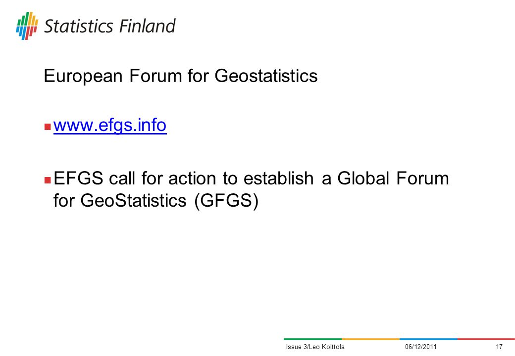 European Forum for Geostatistics www.efgs.info EFGS call for action to establish a Global Forum for GeoStatistics (GFGS) 06/12/201117Issue 3/Leo Kolttola