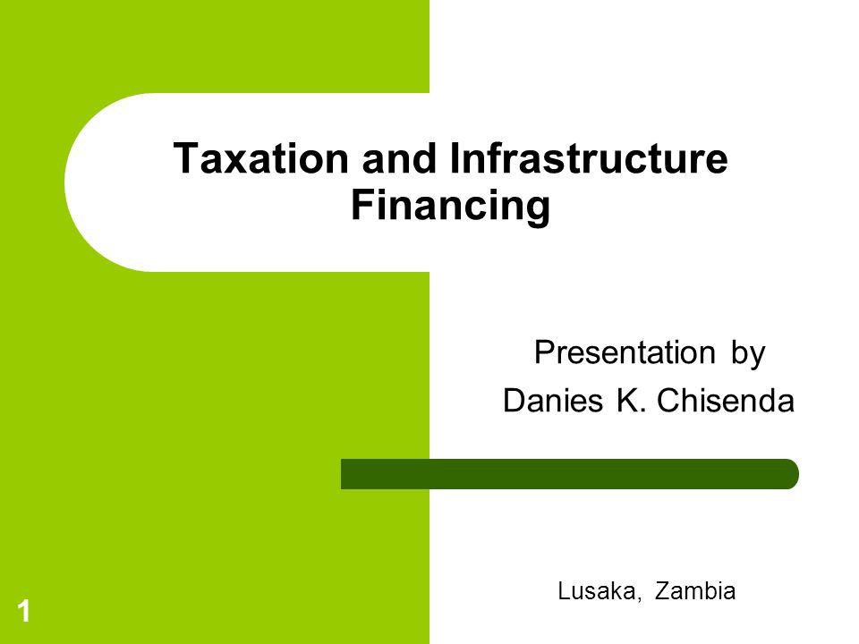 1 Taxation and Infrastructure Financing Presentation by Danies K. Chisenda Lusaka, Zambia