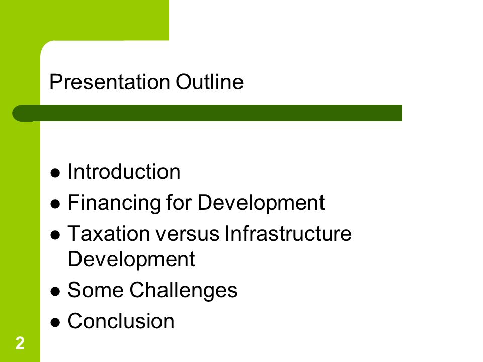 2 Presentation Outline Introduction Financing for Development Taxation versus Infrastructure Development Some Challenges Conclusion