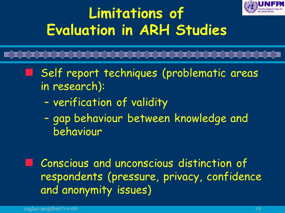 raghavan-gilbert/vw-9938 Limitations of Evaluation in ARH Studies n Self report techniques (problematic areas in research): –verification of validity –gap behaviour between knowledge and behaviour n Conscious and unconscious distinction of respondents (pressure, privacy, confidence and anonymity issues)