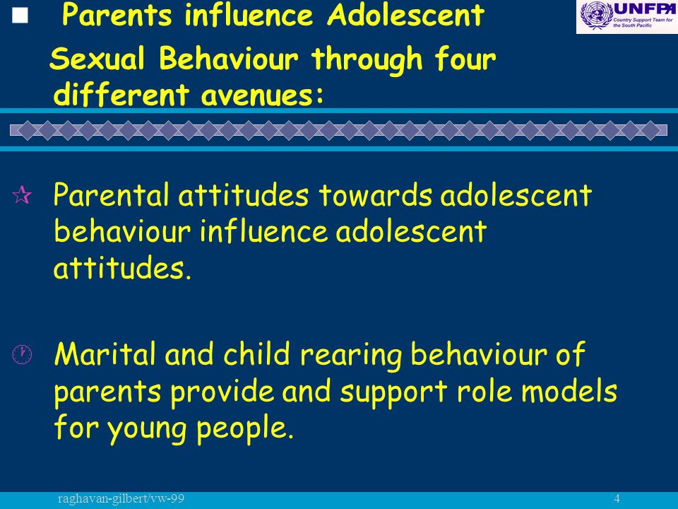 raghavan-gilbert/vw-994 n Parents influence Adolescent Sexual Behaviour through four different avenues: ¶ Parental attitudes towards adolescent behaviour influence adolescent attitudes.