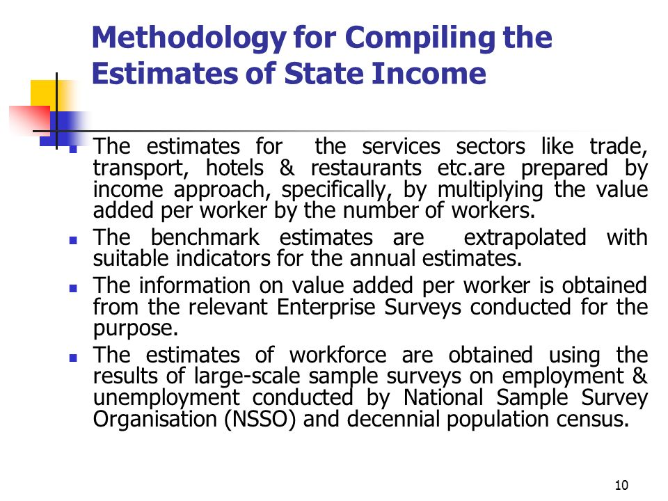 10 Methodology for Compiling the Estimates of State Income The estimates for the services sectors like trade, transport, hotels & restaurants etc.are prepared by income approach, specifically, by multiplying the value added per worker by the number of workers.