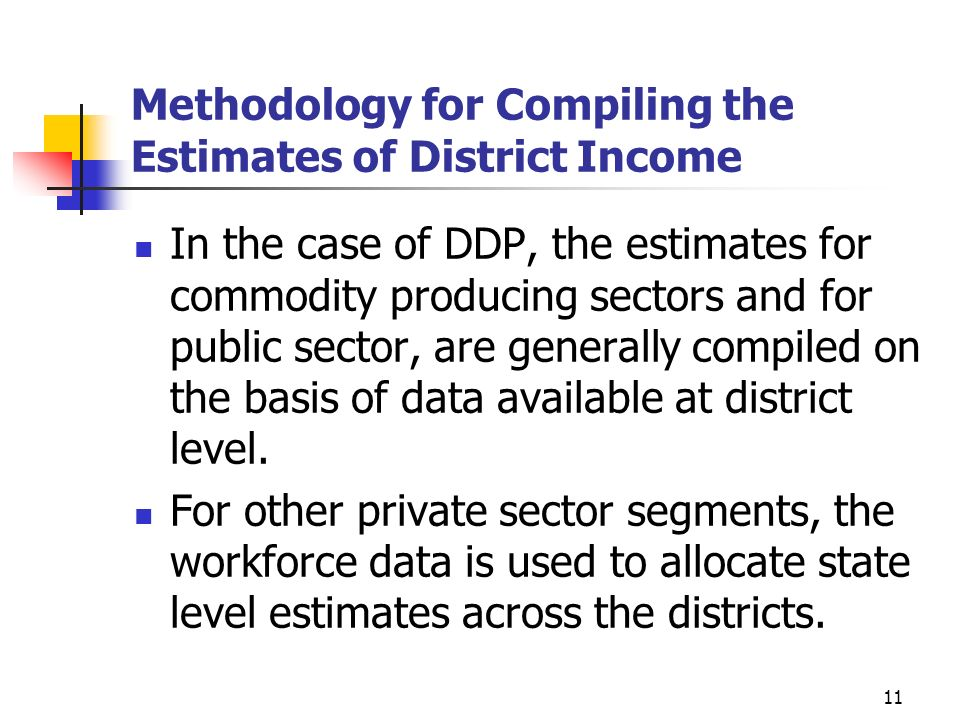 11 Methodology for Compiling the Estimates of District Income In the case of DDP, the estimates for commodity producing sectors and for public sector, are generally compiled on the basis of data available at district level.
