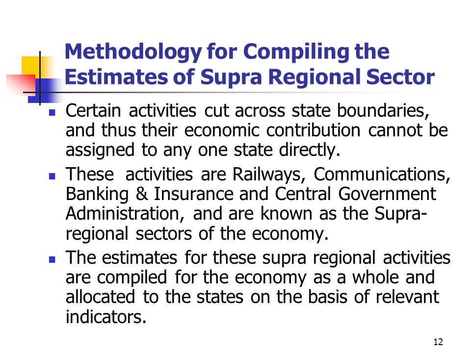 12 Methodology for Compiling the Estimates of Supra Regional Sector Certain activities cut across state boundaries, and thus their economic contribution cannot be assigned to any one state directly.