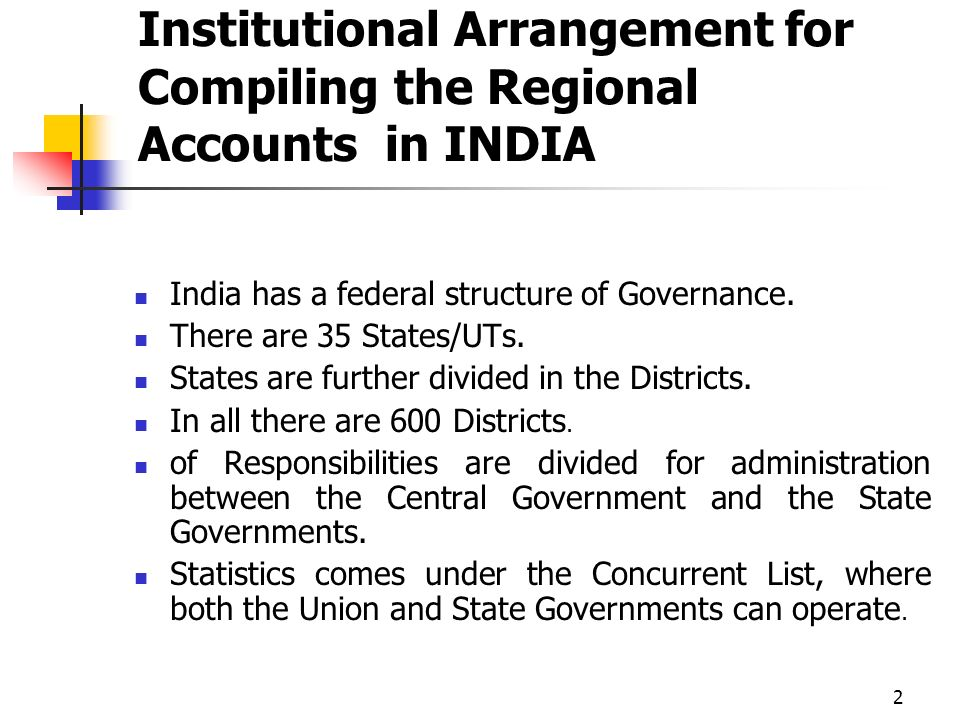 2 Institutional Arrangement for Compiling the Regional Accounts in INDIA India has a federal structure of Governance. There are 35 States/UTs. States