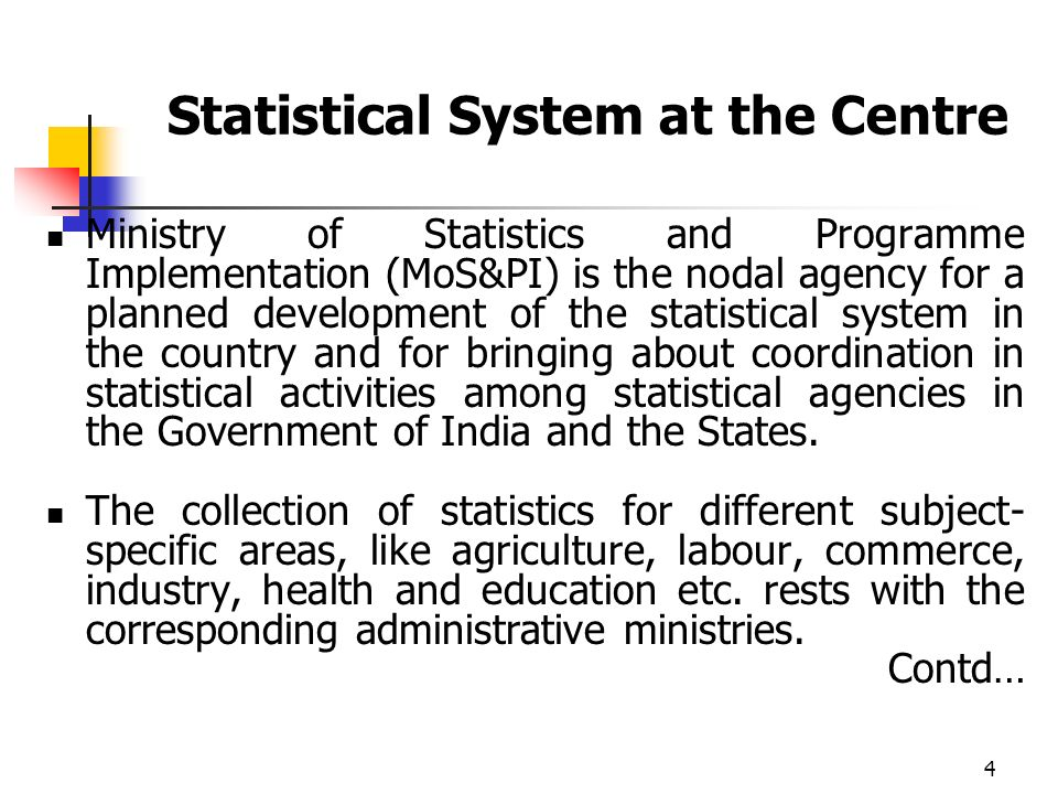 4 Statistical System at the Centre Ministry of Statistics and Programme Implementation (MoS&PI) is the nodal agency for a planned development of the statistical system in the country and for bringing about coordination in statistical activities among statistical agencies in the Government of India and the States.
