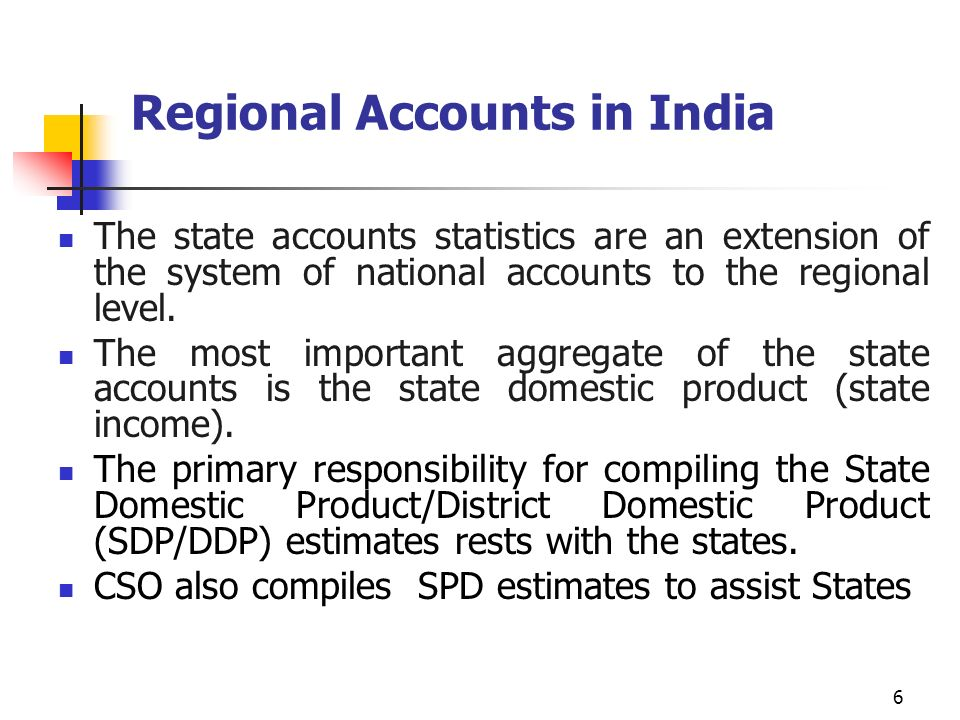 6 Regional Accounts in India The state accounts statistics are an extension of the system of national accounts to the regional level.