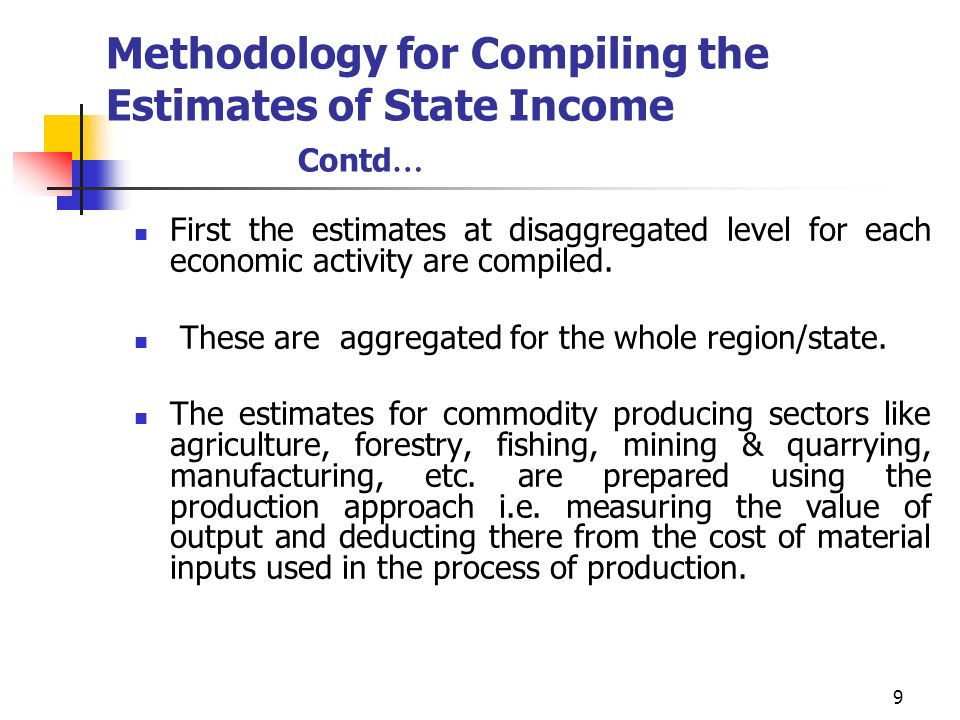 9 Methodology for Compiling the Estimates of State Income Contd … First the estimates at disaggregated level for each economic activity are compiled.