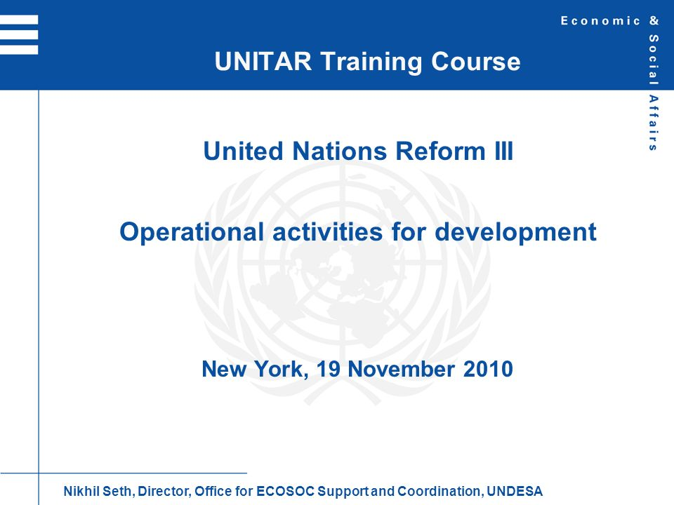 Intergovernmental governance Governing bodies of specialized agencies SAs are separate, legally autonomous organizations with own policy-making and executive organs, secretariats and budgets Executive heads of SAs elected by membership of respective entity C.Governance system Nikhil Seth, Director, Office for ECOSOC Support and Coordination, UNDESA