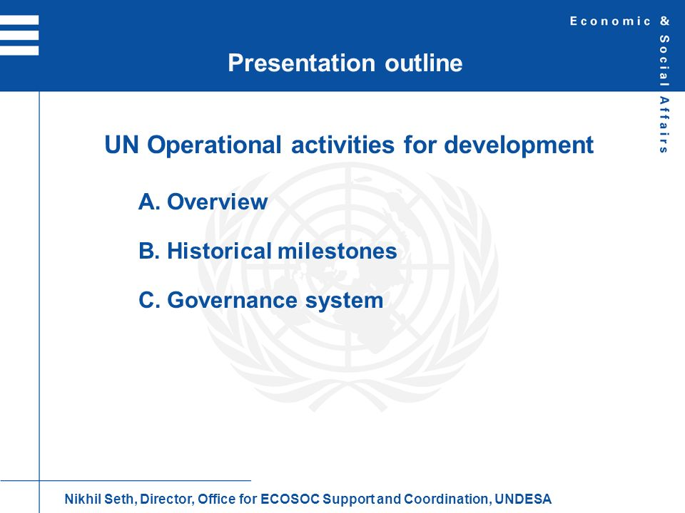 UN system-wide activities (Based on average contributions 2006-2008) A.Overview Nikhil Seth, Director, Office for ECOSOC Support and Coordination, UNDESA Humanitarian Assistance 21% Development- related activities 43% Peacekeeping 22% Global policy, advocacy, norms and standards 14%