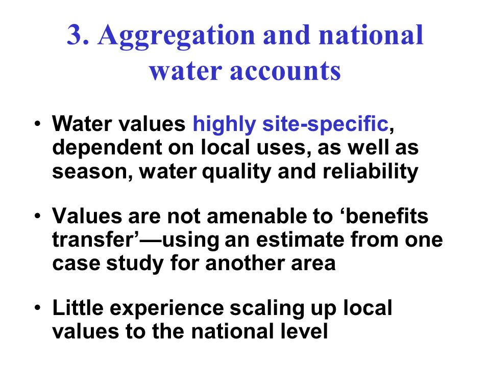 3. Aggregation and national water accounts Water values highly site-specific, dependent on local uses, as well as season, water quality and reliabilit