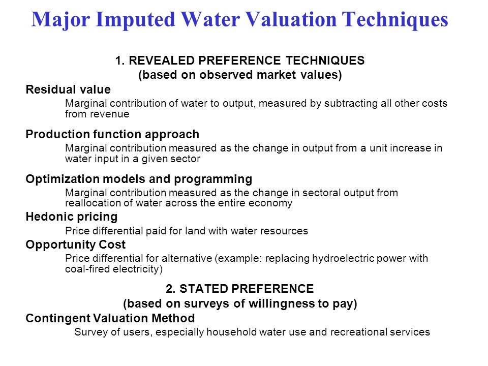 Major Imputed Water Valuation Techniques 1. REVEALED PREFERENCE TECHNIQUES (based on observed market values) Residual value Marginal contribution of w